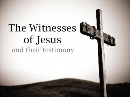 The Witnesses of Jesus and their testimony. The Importance of Witnesses: Eye witness testimony is irreplaceable and strong evidence. Aids in the conviction.