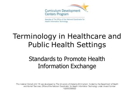 Terminology in Healthcare and Public Health Settings Standards to Promote Health Information Exchange This material Comp3_Unit 16 was developed by The.