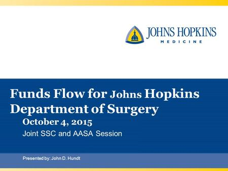 Funds Flow for Johns Hopkins Department of Surgery October 4, 2015 Joint SSC and AASA Session Presented by: John D. Hundt.