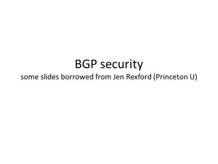 BGP security some slides borrowed from Jen Rexford (Princeton U)