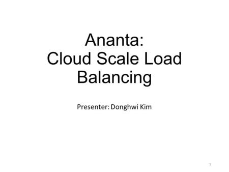 Ananta: Cloud Scale Load Balancing Presenter: Donghwi Kim 1.