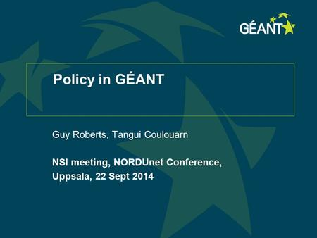 Policy in GÉANT Guy Roberts, Tangui Coulouarn NSI meeting, NORDUnet Conference, Uppsala, 22 Sept 2014.