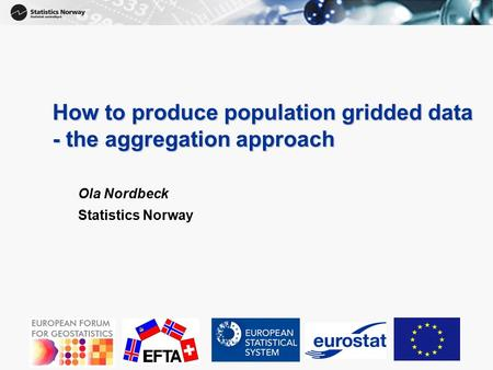 1 How to produce population gridded data - the aggregation approach Ola Nordbeck Statistics Norway.