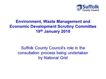 Environment, Waste Management and Economic Development Scrutiny Committee 19 th January 2010 Suffolk County Council's role in the consultation process.