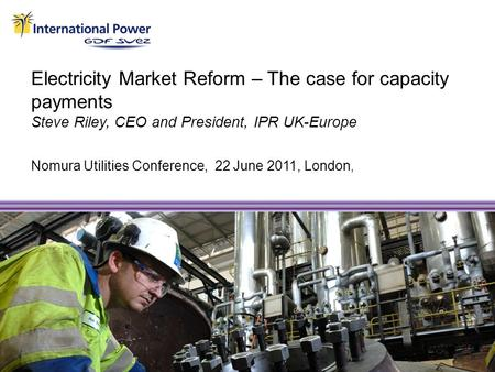 Electricity Market Reform – The case for capacity payments Steve Riley, CEO and President, IPR UK-Europe Nomura Utilities Conference, 22 June 2011, London,