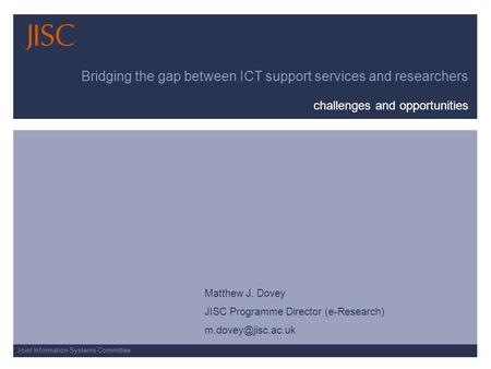 Joint Information Systems Committee Bridging the gap between ICT support services and researchers challenges and opportunities Matthew J. Dovey JISC Programme.