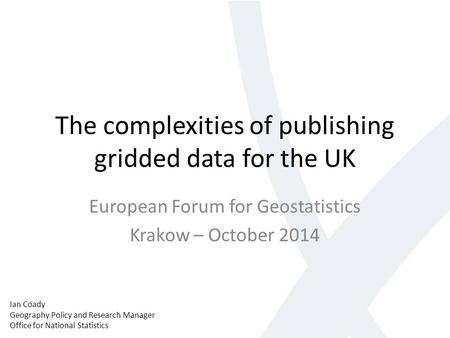 The complexities of publishing gridded data for the UK European Forum for Geostatistics Krakow – October 2014 Ian Coady Geography Policy and Research Manager.