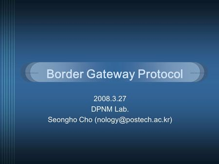 Border Gateway Protocol 2008.3.27 DPNM Lab. Seongho Cho