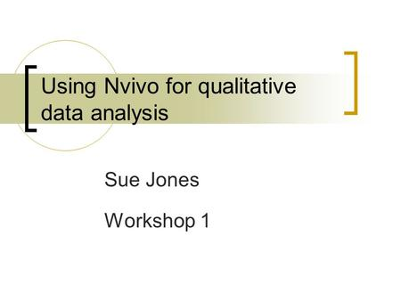 Using Nvivo for qualitative data analysis Sue Jones Workshop 1.