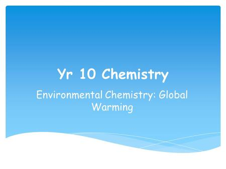 Yr 10 Chemistry Environmental Chemistry: Global Warming.