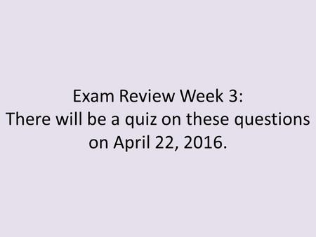 Exam Review Week 3: There will be a quiz on these questions on April 22, 2016.