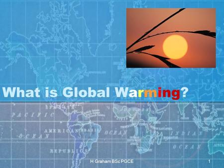 H Graham BSc PGCE1 What is Global Warming?. H Graham BSc PGCE2.