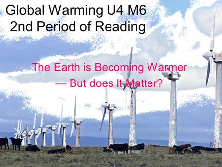 <strong>Global</strong> <strong>Warming</strong> U4 M6 2nd Period of Reading The Earth is Becoming Warmer — But does It Matter?