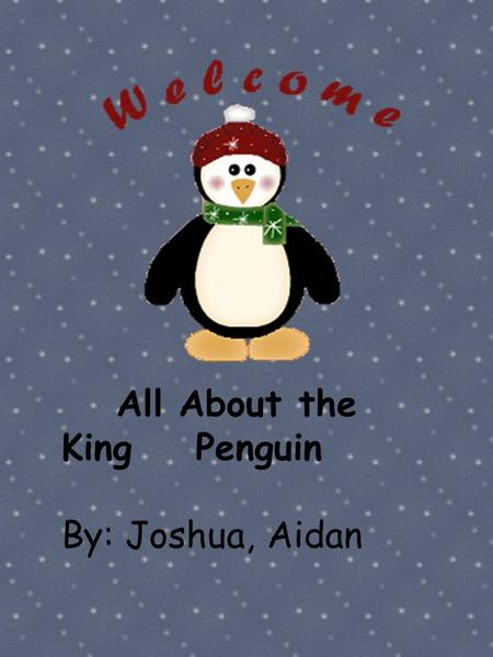 All About the King Penguin By: Joshua, Aidan. By: Joshua & Aidan.