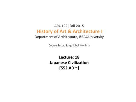 ARC 122 |Fall 2015 History <strong>of</strong> Art & Architecture I Department <strong>of</strong> Architecture, BRAC University Course Tutor: Saiqa Iqbal Meghna Lecture: 18 Japanese Civilization.
