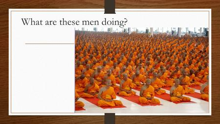 What are these men doing?. Buddhism How did Buddhism start?  Started about 545 BCE by a Hindu prince named Siddhartha Gautama.  Lived a sheltered life.
