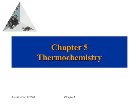 Prentice Hall © 2003Chapter 5 Chapter 5 Thermochemistry.