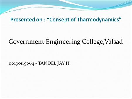 "Presented on : ""Consept of Tharmodynamics"" Government Engineering College,Valsad 110190119064:- TANDEL JAY H."
