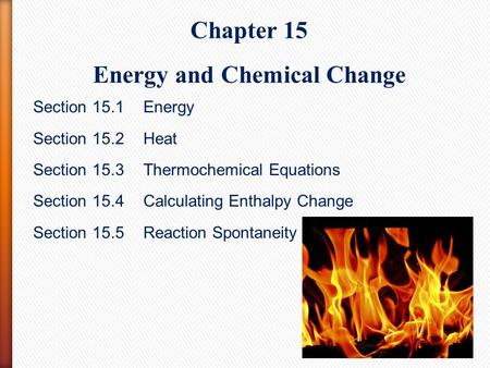 Chapter 15 Energy and Chemical Change Section 15.1 Energy Section 15.2Heat Section 15.3Thermochemical Equations Section 15.4 Calculating Enthalpy Change.