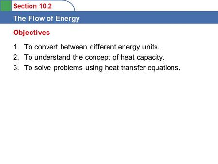 Section 10.2 The Flow of Energy 1.To convert between different energy units. 2.To understand the concept of heat capacity. 3.To solve problems using heat.