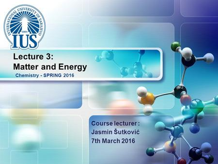 LOGO Course lecturer : Jasmin Šutković 7th March 2016 Chemistry - SPRING 2016 Lecture 3: Matter and Energy.