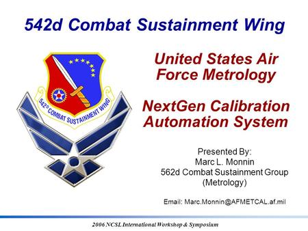 542d Combat Sustainment Wing 2006 NCSL International Workshop & Symposium United States Air Force Metrology NextGen Calibration Automation System Presented.