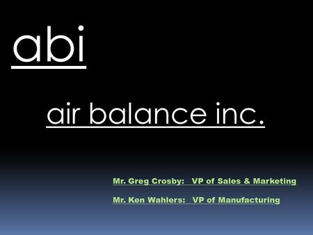 Air balance inc. abi Mr. Greg Crosby: VP of Sales & Marketing Mr. Ken Wahlers: VP of Manufacturing.