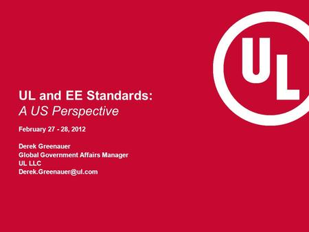 UL and EE Standards: A US Perspective February 27 - 28, 2012 Derek Greenauer Global Government Affairs Manager UL LLC