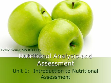 Nutritional Analysis and Assessment Unit 1: Introduction to Nutritional Assessment Leslie Young MS RD LDN.