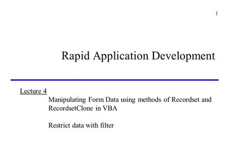 Lecture 4 Manipulating Form Data using methods of Recordset and RecordsetClone in VBA Restrict data with filter 1 Rapid Application Development.
