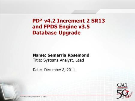 CACI Proprietary Information | Date 1 PD² v4.2 Increment 2 SR13 and FPDS Engine v3.5 Database Upgrade Name: Semarria Rosemond Title: Systems Analyst, Lead.