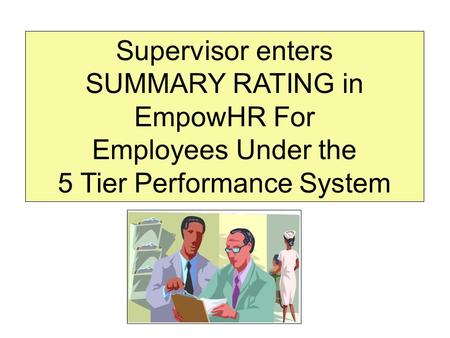 Supervisor enters SUMMARY RATING in EmpowHR For Employees Under the 5 Tier Performance System.