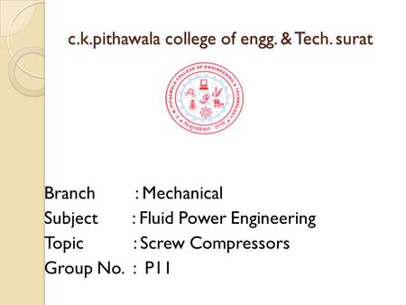 C.k.pithawala college of engg. & Tech. surat Branch : Mechanical Subject : Fluid Power Engineering Topic : Screw Compressors Group No. : P11.