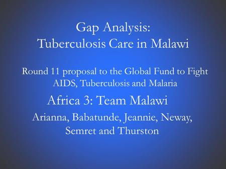 Gap Analysis: Tuberculosis Care in Malawi Round 11 proposal to the Global Fund to Fight AIDS, Tuberculosis and Malaria Africa 3: Team Malawi Arianna, Babatunde,