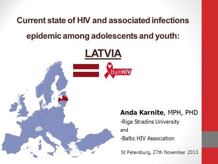 Current state of HIV and associated infections epidemic among adolescents and youth: LATVIA Anda Karnite, MPH, PHD Riga Stradins University and Baltic.