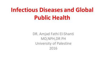 Infectious Diseases and Global Public Health DR. Amjad Fathi El-Shanti MD,NPH,DR PH University of Palestine 2016.