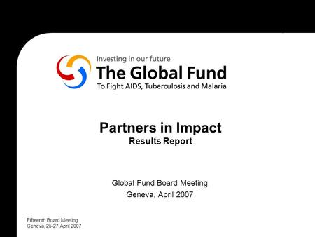 Fifteenth Board Meeting Geneva, 25-27 April 2007 Partners in Impact Results Report Global Fund Board Meeting Geneva, April 2007.