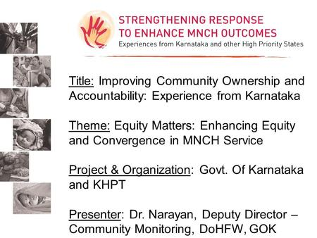 Title: Improving Community Ownership and Accountability: Experience from Karnataka Theme: Equity Matters: Enhancing Equity and Convergence in MNCH Service.
