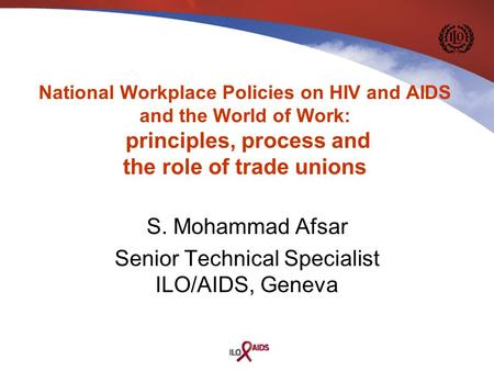 S. Mohammad Afsar Senior Technical Specialist ILO/AIDS, Geneva National Workplace Policies on HIV and AIDS and the World of Work: principles, process and.