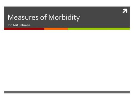  Measures of Morbidity Dr. Asif Rehman. Measurements of Morbidity  Epidemiology: The study of the distributions and determinants of health related states.