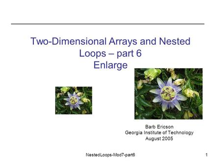 NestedLoops-Mod7-part61 Two-Dimensional Arrays and Nested Loops – part 6 Enlarge Barb Ericson Georgia Institute of Technology August 2005.