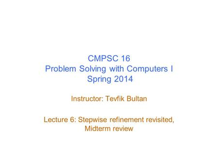 CMPSC 16 Problem Solving with Computers I Spring 2014 Instructor: Tevfik Bultan Lecture 6: Stepwise refinement revisited, Midterm review.