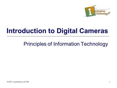 © UNT in partnership with TEA1 Introduction to Digital Cameras Principles of Information Technology.