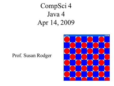 CompSci 4 Java 4 Apr 14, 2009 Prof. Susan Rodger.