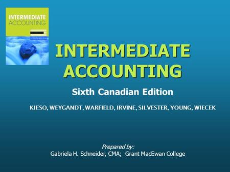 Prepared by: Gabriela H. Schneider, CMA; Grant MacEwan College INTERMEDIATE ACCOUNTING INTERMEDIATE ACCOUNTING Sixth Canadian Edition KIESO, WEYGANDT,