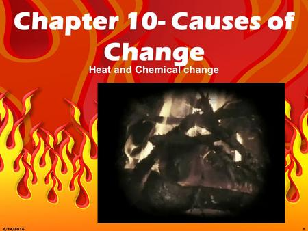 6/14/20161 Chapter 10- Causes of Change Heat and Chemical change.