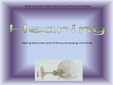 When a sound is made, the air around the sound vibrates. Hearing starts when some of the sound waves go into the ear.