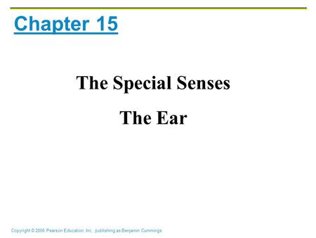 Copyright © 2006 Pearson Education, Inc., publishing as Benjamin Cummings Chapter 15 The Special Senses The Ear.