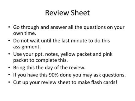 Review Sheet Go through and answer all the questions on your own time. Do not wait until the last minute to do this assignment. Use your ppt. notes, yellow.