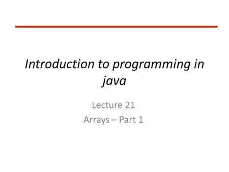 Introduction to programming in java Lecture 21 Arrays – Part 1.